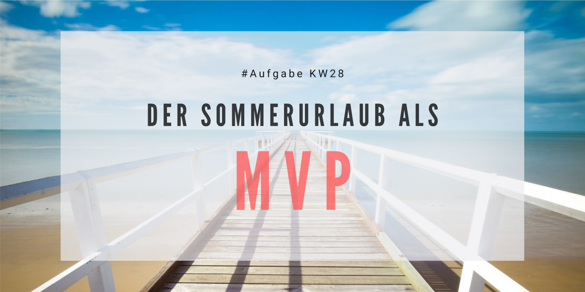 KW28 - Der Sommerurlaub als MVP