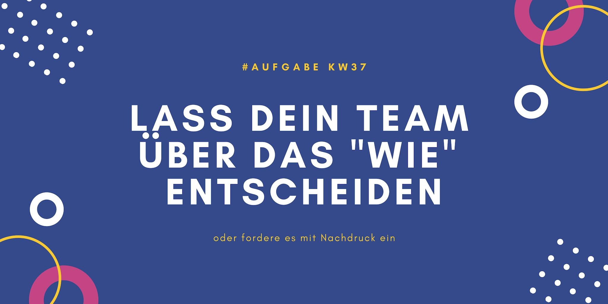 KW37 - Lass Dein Team über das Wie entscheiden